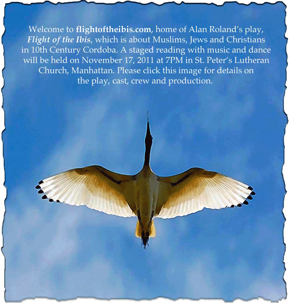 Welcome to flightoftheibis.com, home of Alan Roland's play, Light of the Ibis. which is about Muslims, Jews and Christians in 10th Century Cordoba. A staged reading with music and dance will be held on 11/17/11 at 7PM in St. Peter's Lutheran Church, Manhattan.